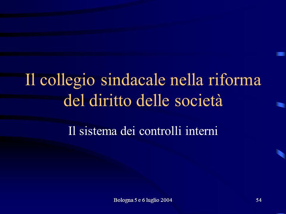 Bologna 5 e 6 luglio 200454 Il collegio sindacale nella riforma del diritto delle società Il sistema dei controlli interni