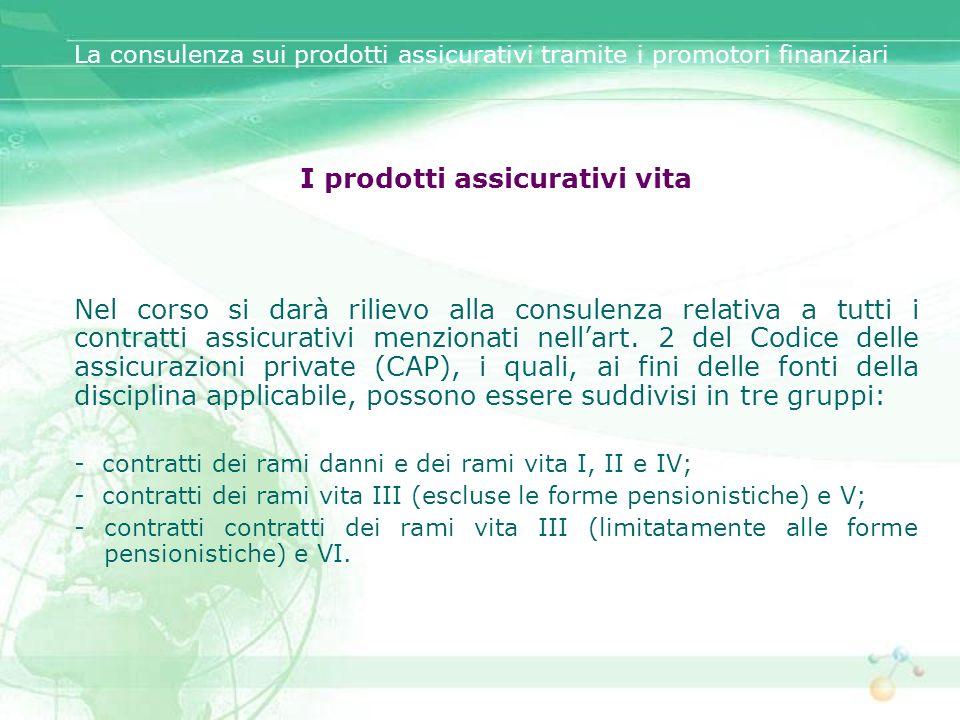 I prodotti assicurativi vita Nel corso si darà rilievo alla consulenza relativa a tutti i contratti assicurativi menzionati nellart. 2 del Codice dell