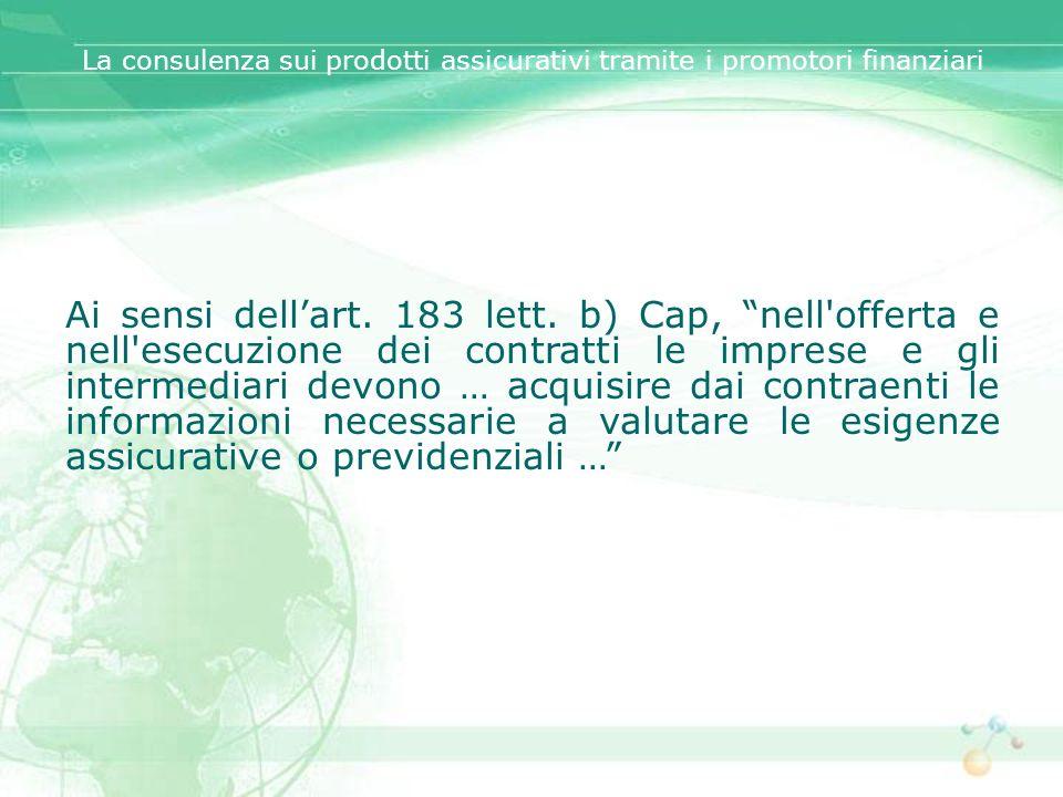 Ai sensi dellart. 183 lett. b) Cap, nell'offerta e nell'esecuzione dei contratti le imprese e gli intermediari devono … acquisire dai contraenti le in