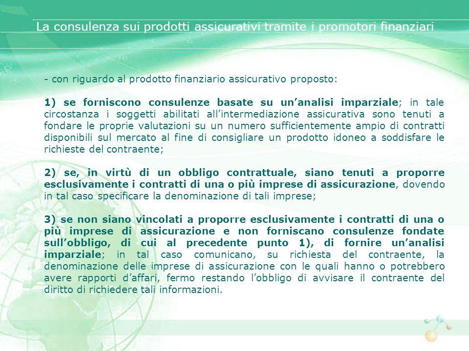 - con riguardo al prodotto finanziario assicurativo proposto: 1) se forniscono consulenze basate su unanalisi imparziale; in tale circostanza i sogget