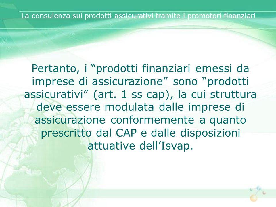Pertanto, i prodotti finanziari emessi da imprese di assicurazione sono prodotti assicurativi (art. 1 ss cap), la cui struttura deve essere modulata d