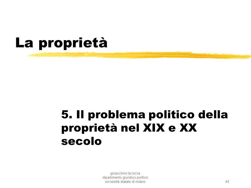 gioacchino la rocca dipartimento giuridico politico università statale di milano43 La proprietà 5. Il problema politico della proprietà nel XIX e XX s