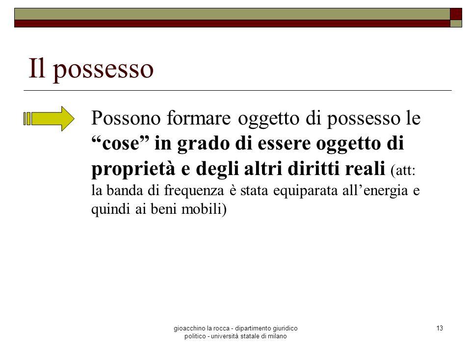 gioacchino la rocca - dipartimento giuridico politico - università statale di milano 13 Il possesso Possono formare oggetto di possesso le cose in gra