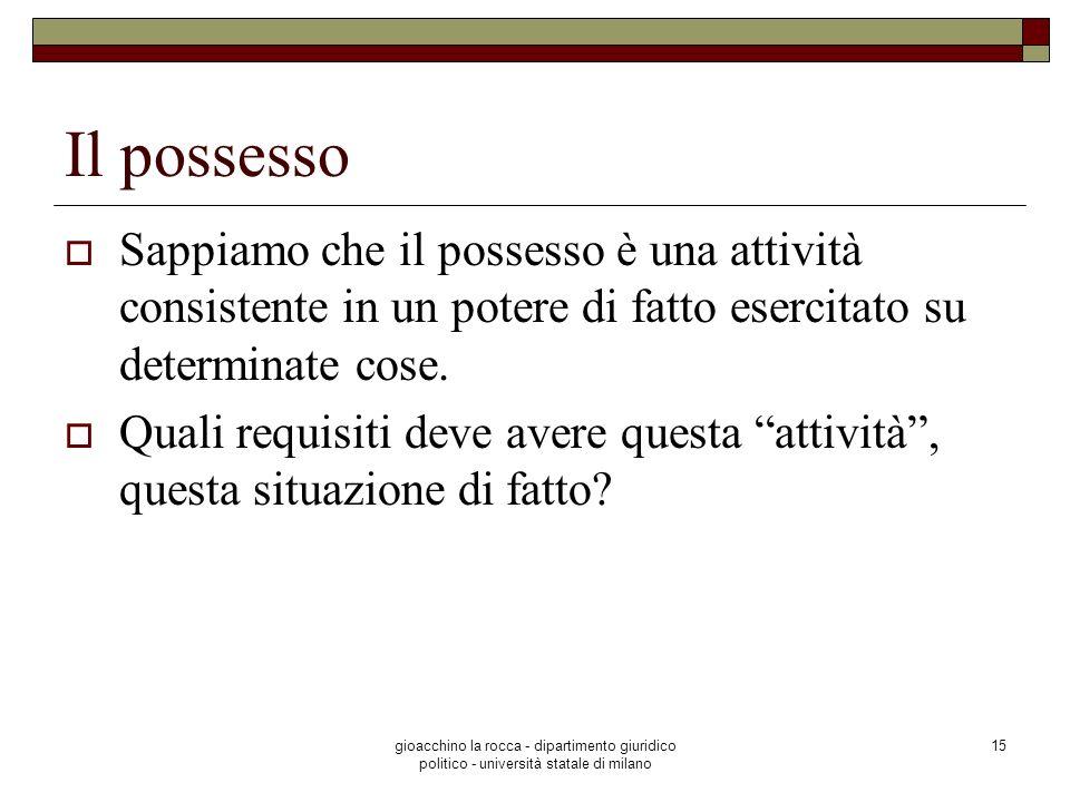 gioacchino la rocca - dipartimento giuridico politico - università statale di milano 15 Il possesso Sappiamo che il possesso è una attività consistent