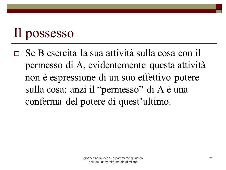 gioacchino la rocca - dipartimento giuridico politico - università statale di milano 25 Il possesso Se B esercita la sua attività sulla cosa con il pe