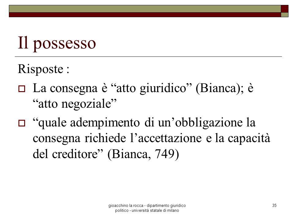 gioacchino la rocca - dipartimento giuridico politico - università statale di milano 35 Il possesso Risposte : La consegna è atto giuridico (Bianca);
