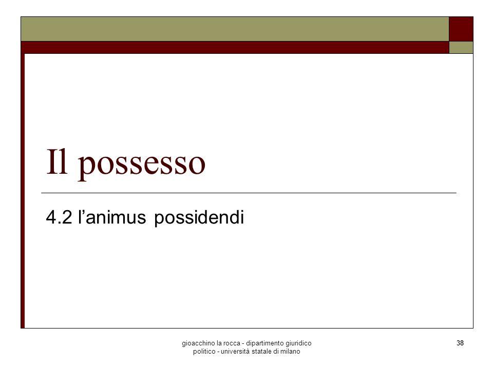 gioacchino la rocca - dipartimento giuridico politico - università statale di milano 38 Il possesso 4.2 lanimus possidendi