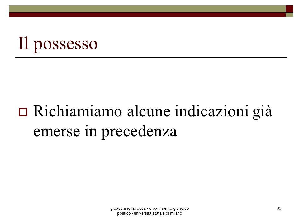 gioacchino la rocca - dipartimento giuridico politico - università statale di milano 39 Il possesso Richiamiamo alcune indicazioni già emerse in prece