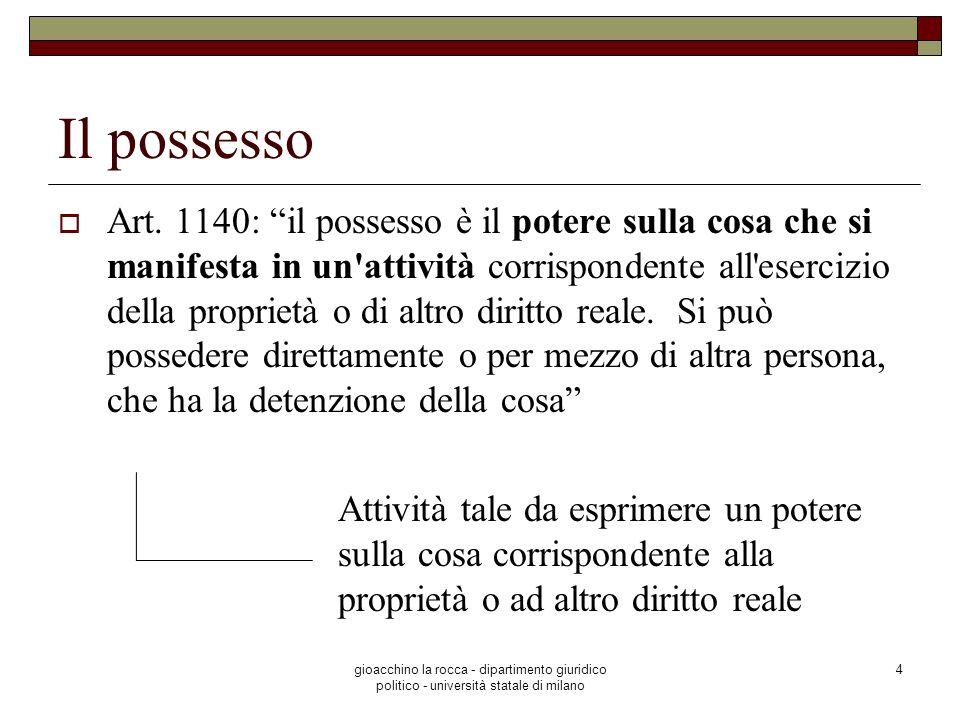 gioacchino la rocca - dipartimento giuridico politico - università statale di milano 4 Il possesso Art. 1140: il possesso è il potere sulla cosa che s