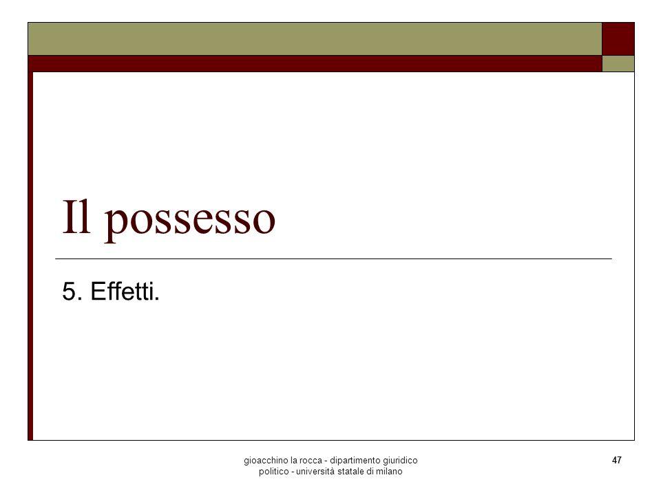 gioacchino la rocca - dipartimento giuridico politico - università statale di milano 47 Il possesso 5. Effetti.