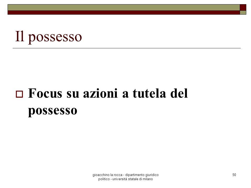 gioacchino la rocca - dipartimento giuridico politico - università statale di milano 50 Il possesso Focus su azioni a tutela del possesso