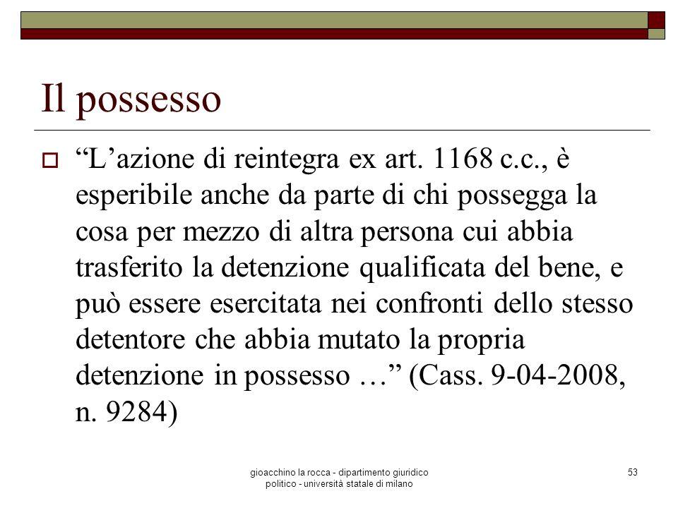 gioacchino la rocca - dipartimento giuridico politico - università statale di milano 53 Il possesso Lazione di reintegra ex art. 1168 c.c., è esperibi