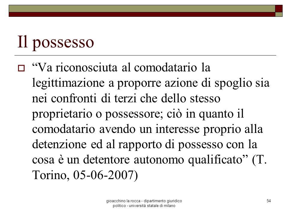 gioacchino la rocca - dipartimento giuridico politico - università statale di milano 54 Il possesso Va riconosciuta al comodatario la legittimazione a