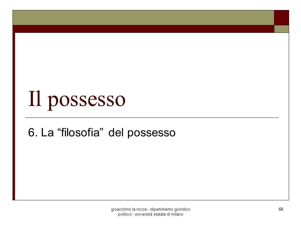 gioacchino la rocca - dipartimento giuridico politico - università statale di milano 60 Il possesso 6. La filosofia del possesso
