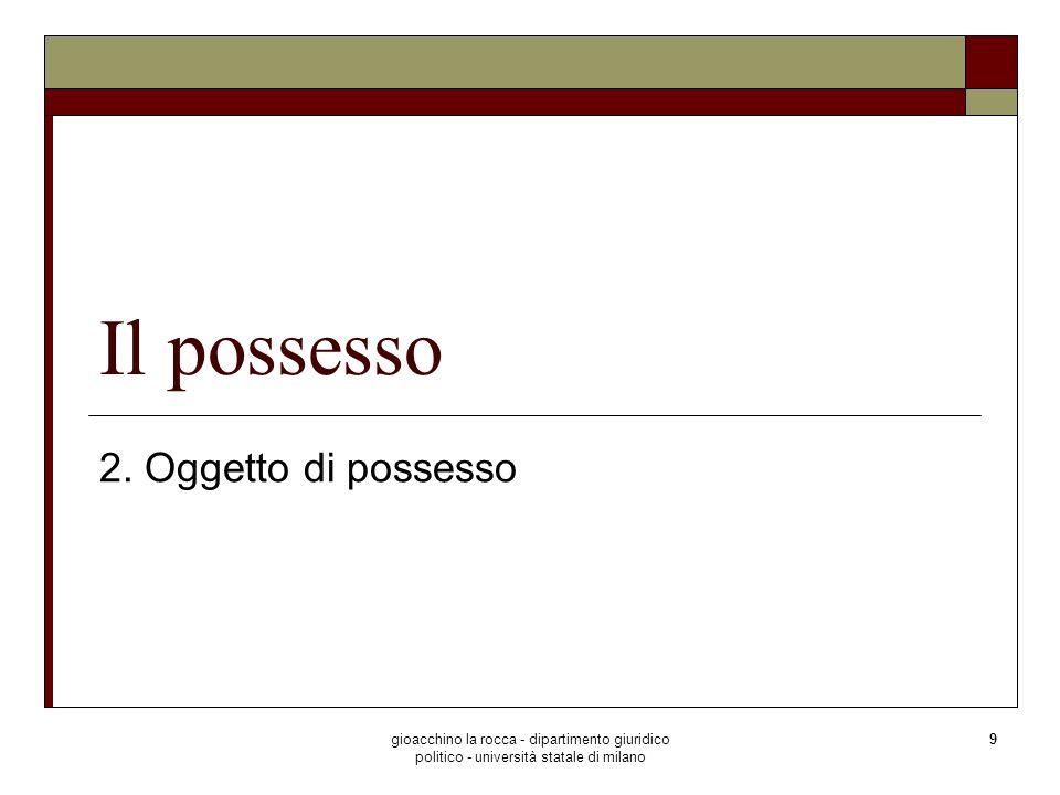 gioacchino la rocca - dipartimento giuridico politico - università statale di milano 40 Il possesso Controllo di fatto sulla cosa possesso animus possidendi art.