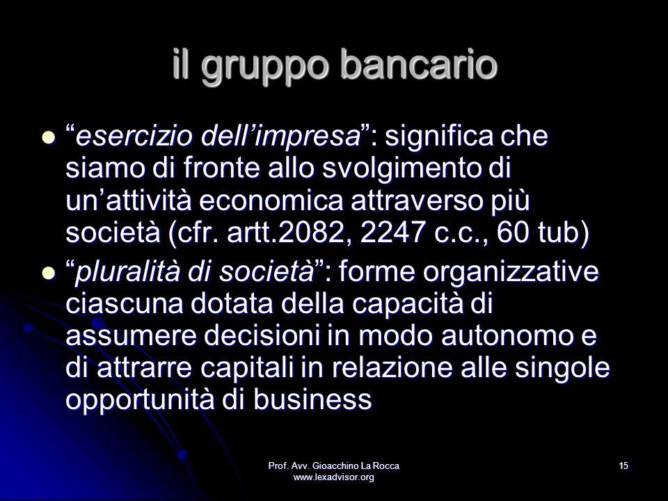 Prof. Avv. Gioacchino La Rocca www.lexadvisor.org 15 il gruppo bancario esercizio dellimpresa: significa che siamo di fronte allo svolgimento di unatt
