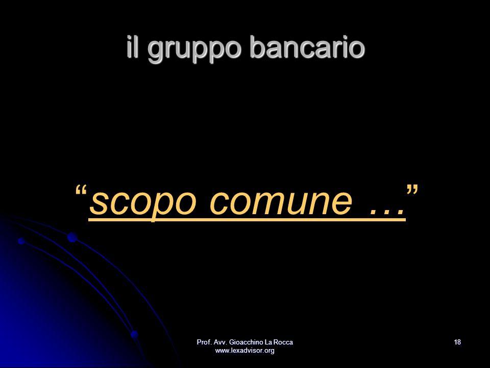 Prof. Avv. Gioacchino La Rocca www.lexadvisor.org 18 il gruppo bancario scopo comune …