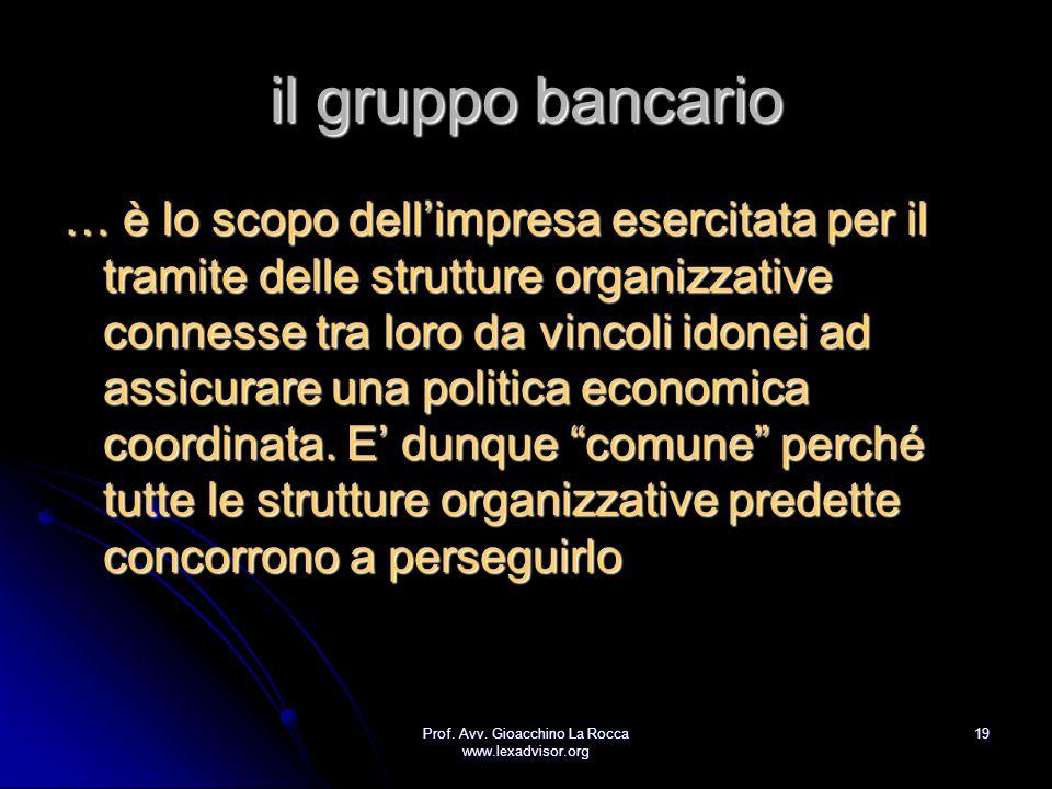Prof. Avv. Gioacchino La Rocca www.lexadvisor.org 19 il gruppo bancario … è lo scopo dellimpresa esercitata per il tramite delle strutture organizzati