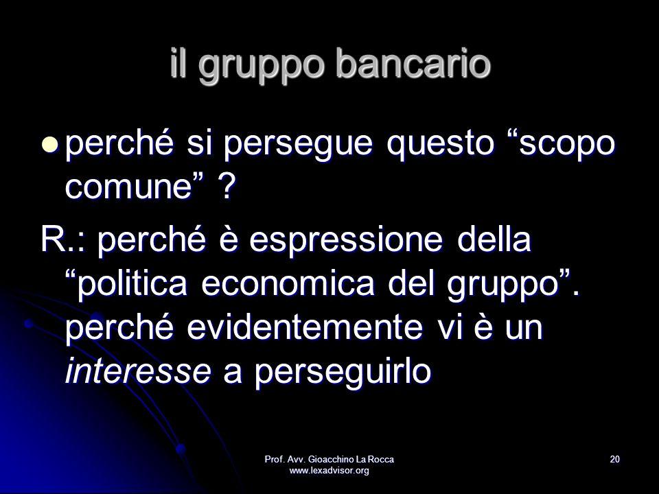 Prof. Avv. Gioacchino La Rocca www.lexadvisor.org 20 il gruppo bancario perché si persegue questo scopo comune ? perché si persegue questo scopo comun