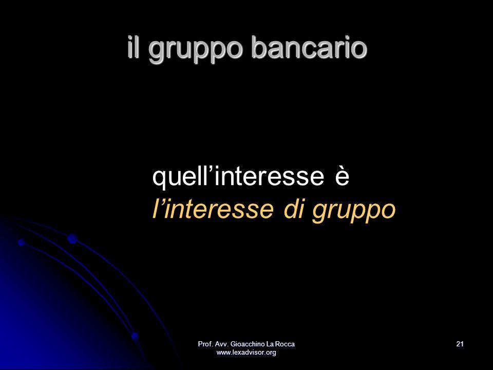 Prof. Avv. Gioacchino La Rocca www.lexadvisor.org 21 il gruppo bancario quellinteresse è linteresse di gruppo