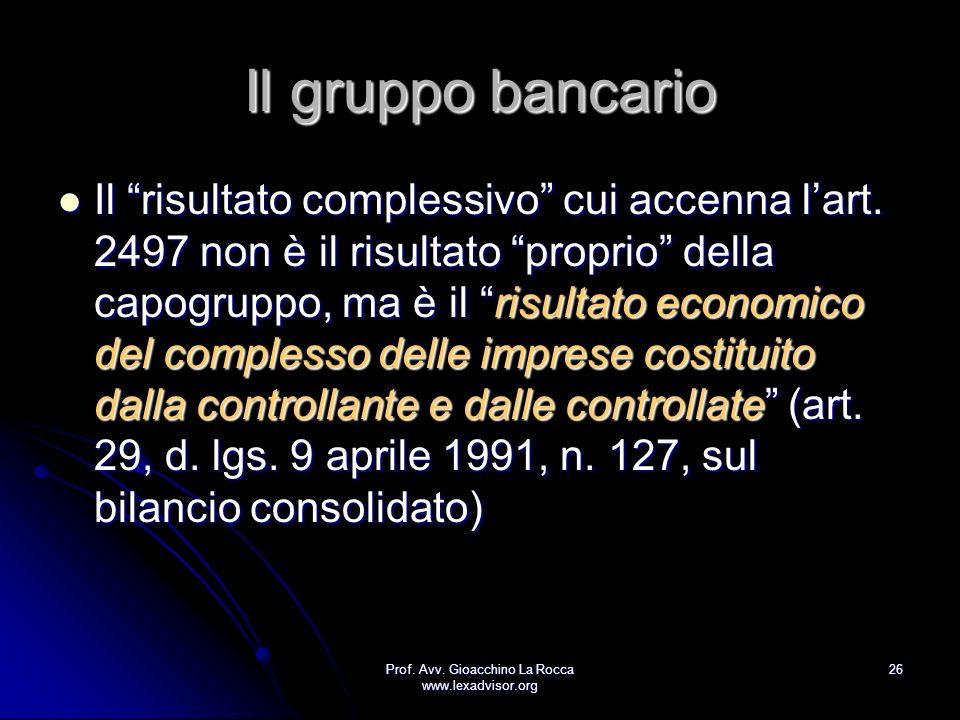 Prof. Avv. Gioacchino La Rocca www.lexadvisor.org 26 Il gruppo bancario Il risultato complessivo cui accenna lart. 2497 non è il risultato proprio del
