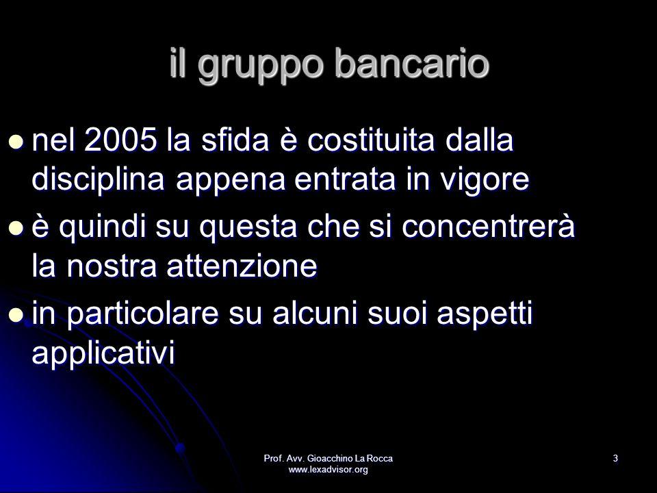 Prof. Avv. Gioacchino La Rocca www.lexadvisor.org 3 il gruppo bancario nel 2005 la sfida è costituita dalla disciplina appena entrata in vigore è quin