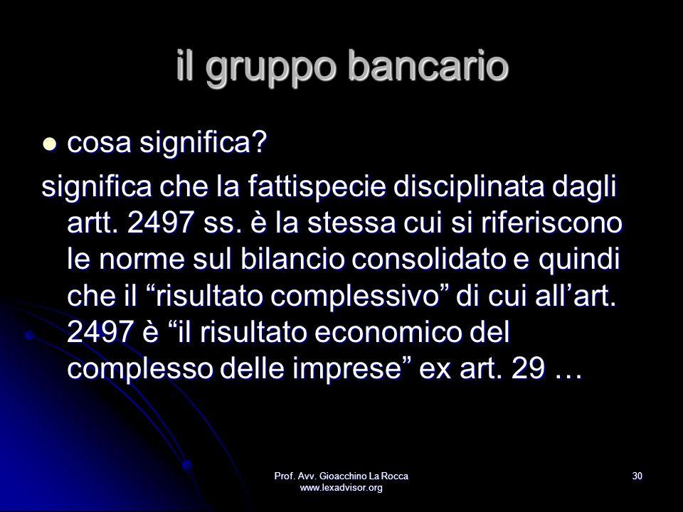 Prof. Avv. Gioacchino La Rocca www.lexadvisor.org 30 il gruppo bancario cosa significa? cosa significa? significa che la fattispecie disciplinata dagl