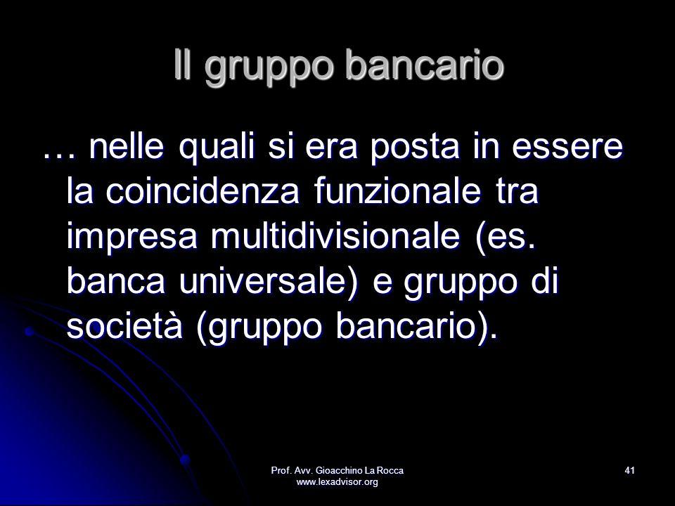 Prof. Avv. Gioacchino La Rocca www.lexadvisor.org 41 Il gruppo bancario … nelle quali si era posta in essere la coincidenza funzionale tra impresa mul
