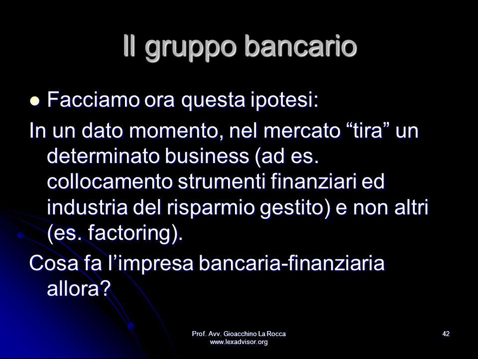 Prof. Avv. Gioacchino La Rocca www.lexadvisor.org 42 Il gruppo bancario Facciamo ora questa ipotesi: Facciamo ora questa ipotesi: In un dato momento,