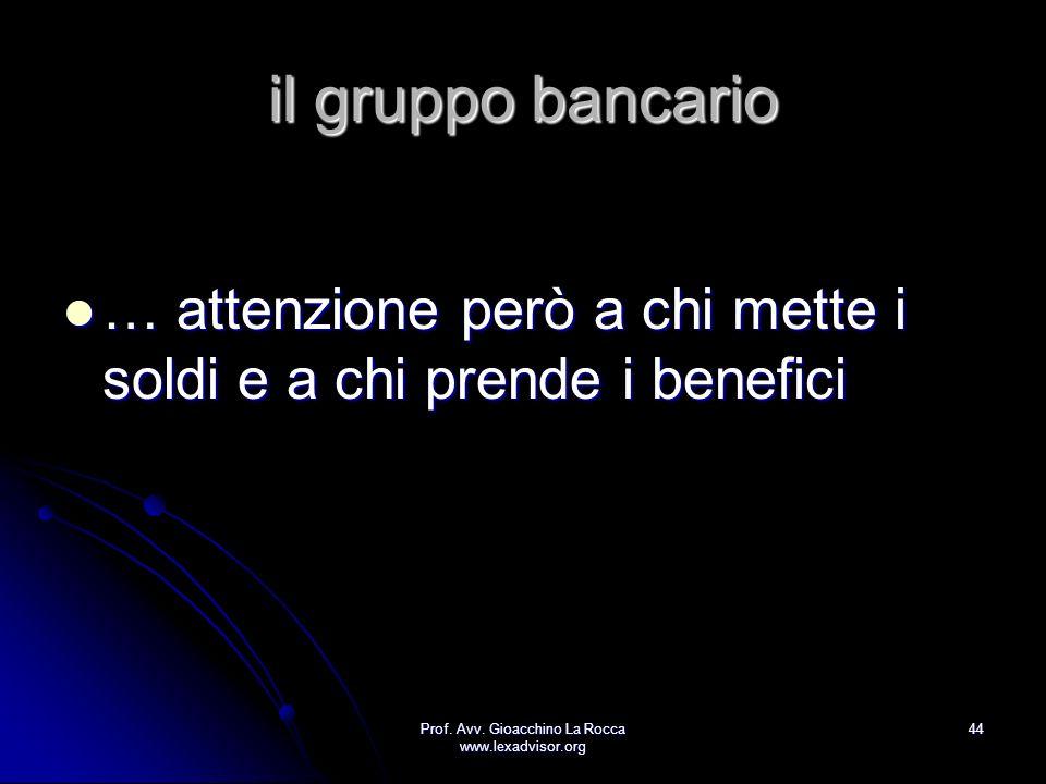Prof. Avv. Gioacchino La Rocca www.lexadvisor.org 44 il gruppo bancario … attenzione però a chi mette i soldi e a chi prende i benefici … attenzione p