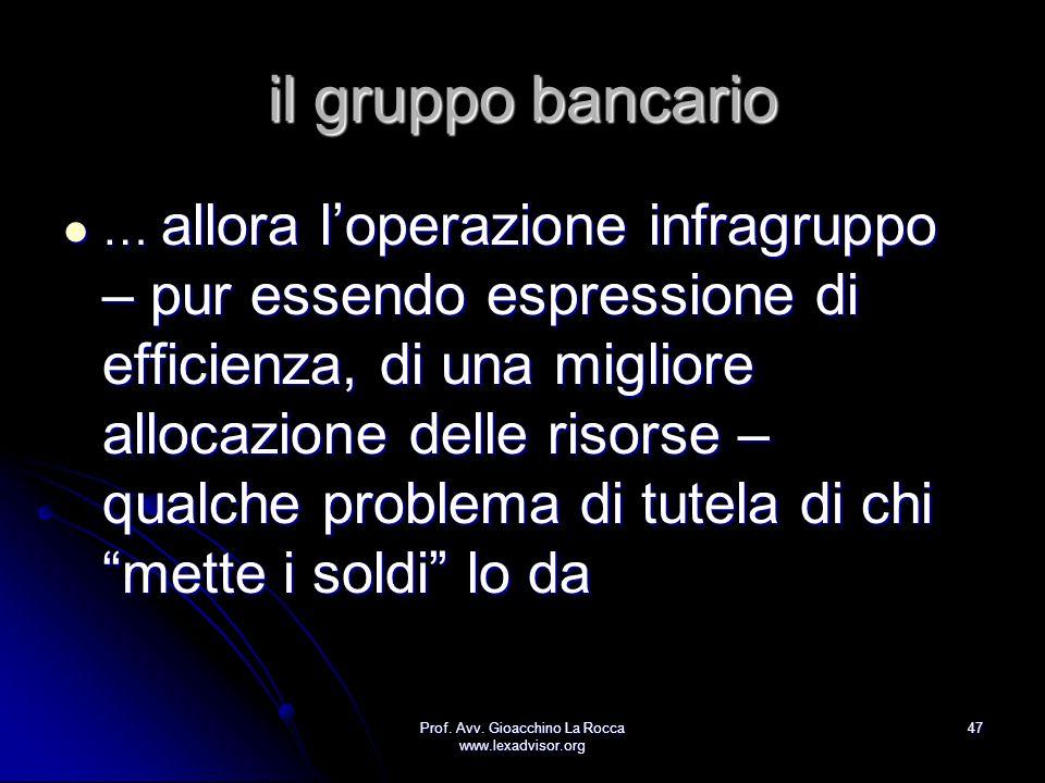 Prof. Avv. Gioacchino La Rocca www.lexadvisor.org 47 il gruppo bancario … allora loperazione infragruppo – pur essendo espressione di efficienza, di u