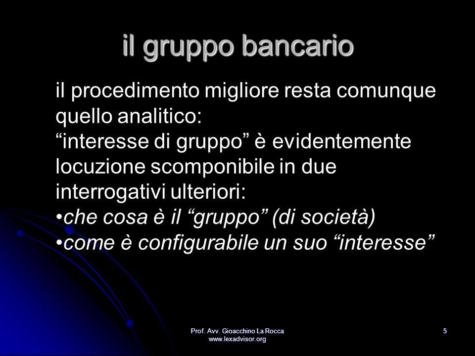 Prof. Avv. Gioacchino La Rocca www.lexadvisor.org 5 il gruppo bancario il procedimento migliore resta comunque quello analitico: interesse di gruppo è