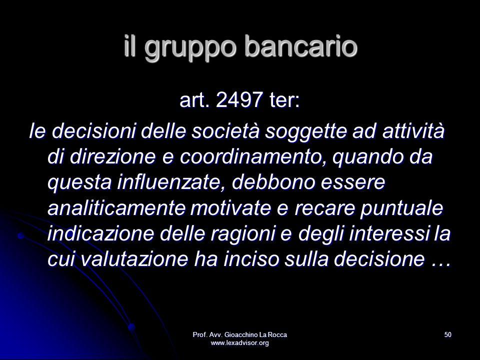 Prof. Avv. Gioacchino La Rocca www.lexadvisor.org 50 il gruppo bancario art. 2497 ter: le decisioni delle società soggette ad attività di direzione e