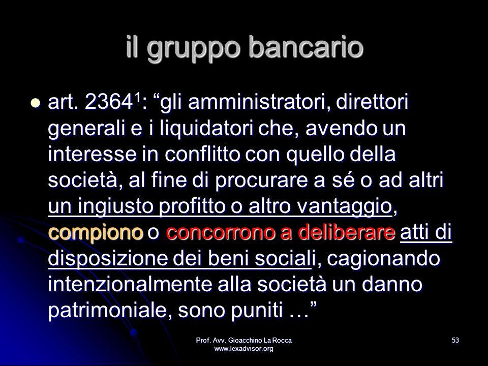 Prof. Avv. Gioacchino La Rocca www.lexadvisor.org 53 il gruppo bancario art. 2364 1 : gli amministratori, direttori generali e i liquidatori che, aven