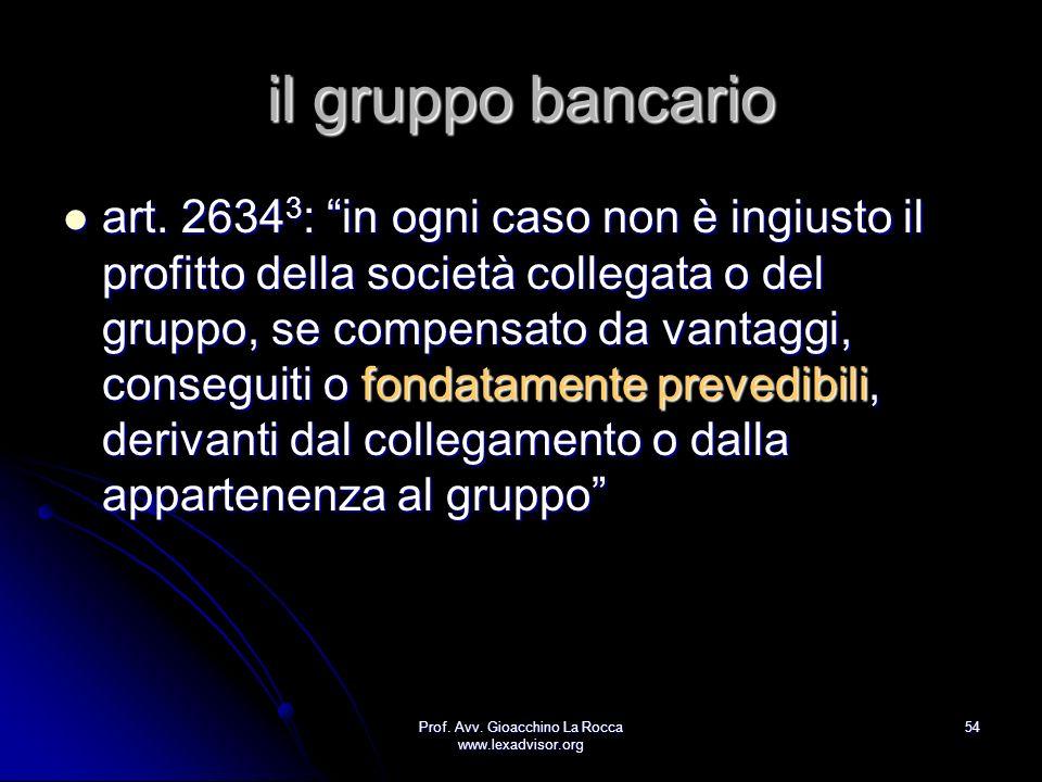 Prof. Avv. Gioacchino La Rocca www.lexadvisor.org 54 il gruppo bancario art. 2634 3 : in ogni caso non è ingiusto il profitto della società collegata