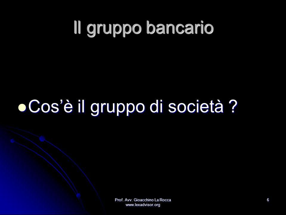 Prof. Avv. Gioacchino La Rocca www.lexadvisor.org 6 Il gruppo bancario Cosè il gruppo di società ? Cosè il gruppo di società ?