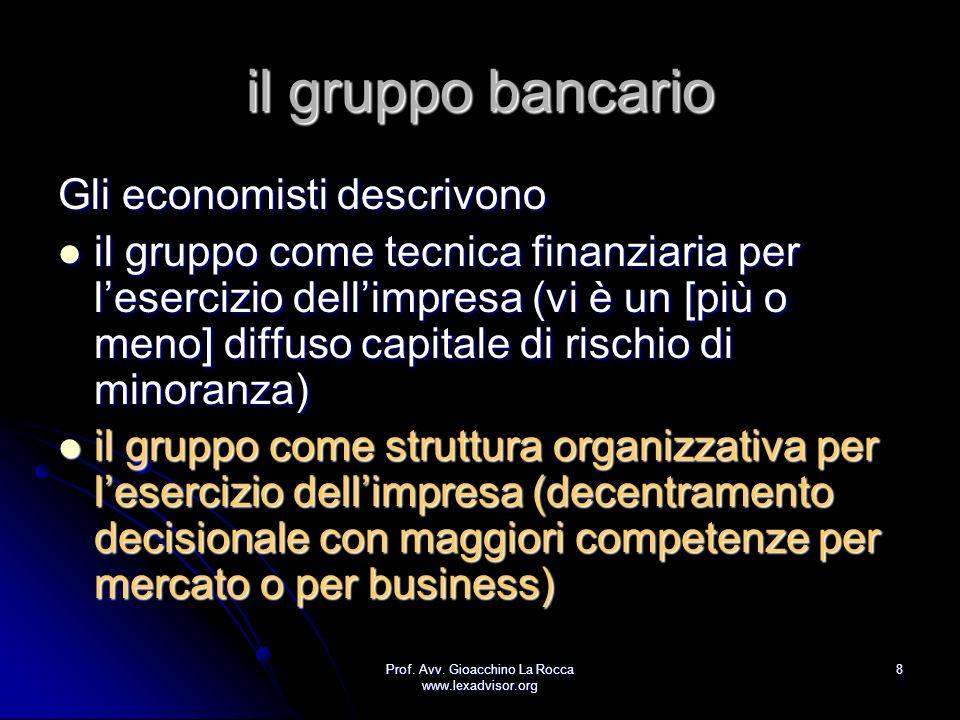 Prof. Avv. Gioacchino La Rocca www.lexadvisor.org 8 il gruppo bancario Gli economisti descrivono il gruppo come tecnica finanziaria per lesercizio del