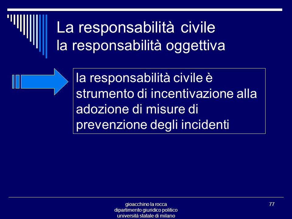 gioacchino la rocca dipartimento giuridico politico università statale di milano 77 La responsabilità civile la responsabilità oggettiva la responsabilità civile è strumento di incentivazione alla adozione di misure di prevenzione degli incidenti