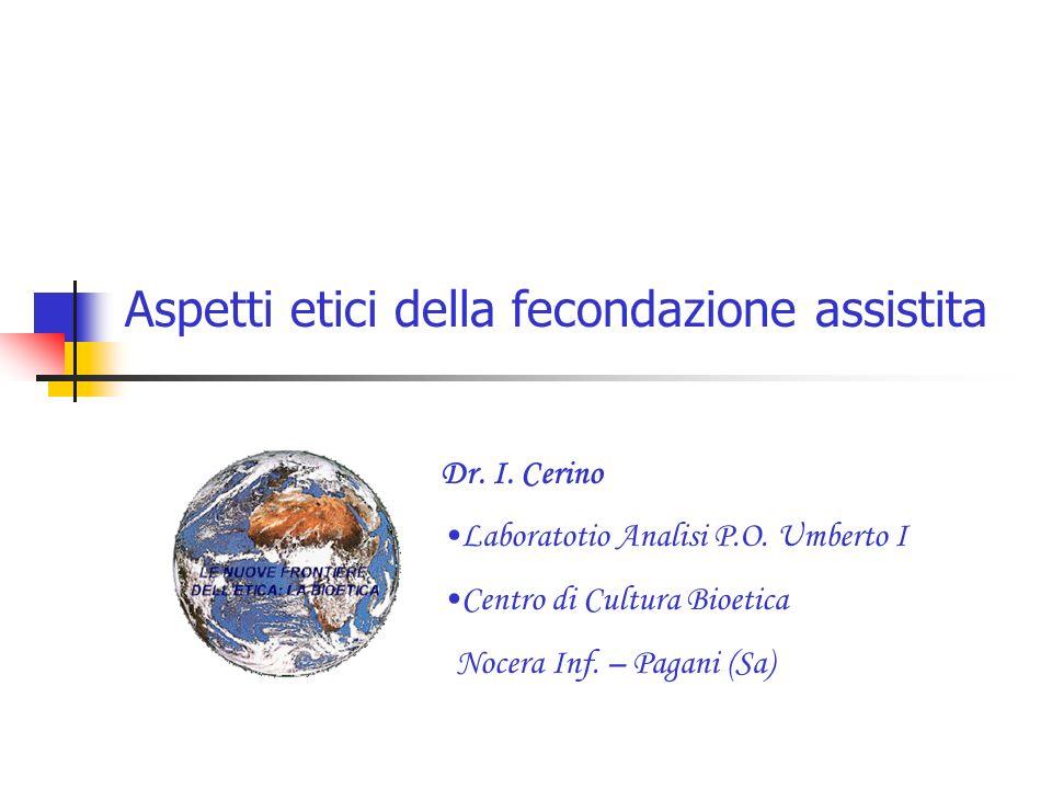Aspetti etici della fecondazione assistita Dr. I. Cerino Laboratotio Analisi P.O. Umberto I Centro di Cultura Bioetica Nocera Inf. – Pagani (Sa)
