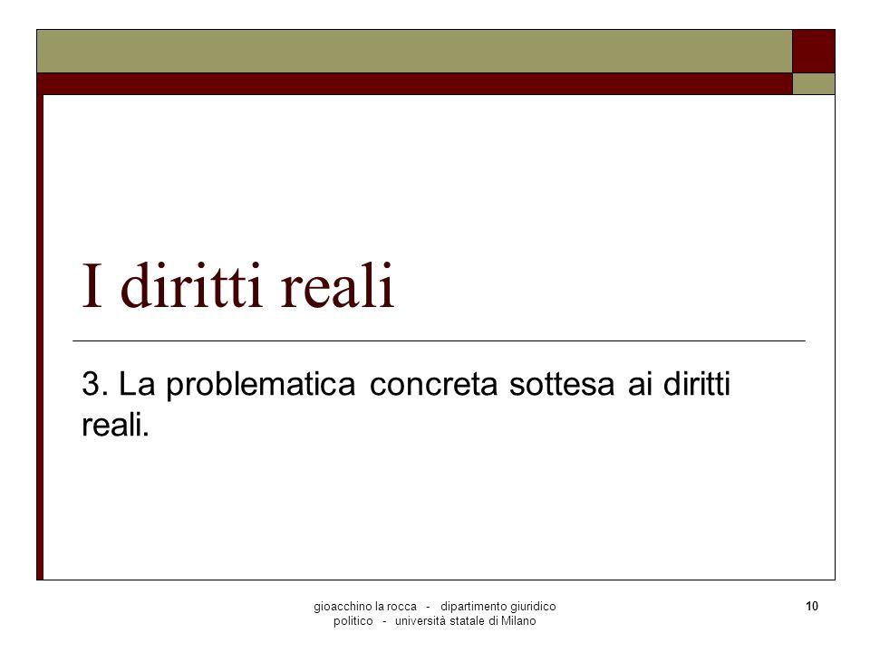 gioacchino la rocca - dipartimento giuridico politico - università statale di Milano 10 I diritti reali 3. La problematica concreta sottesa ai diritti