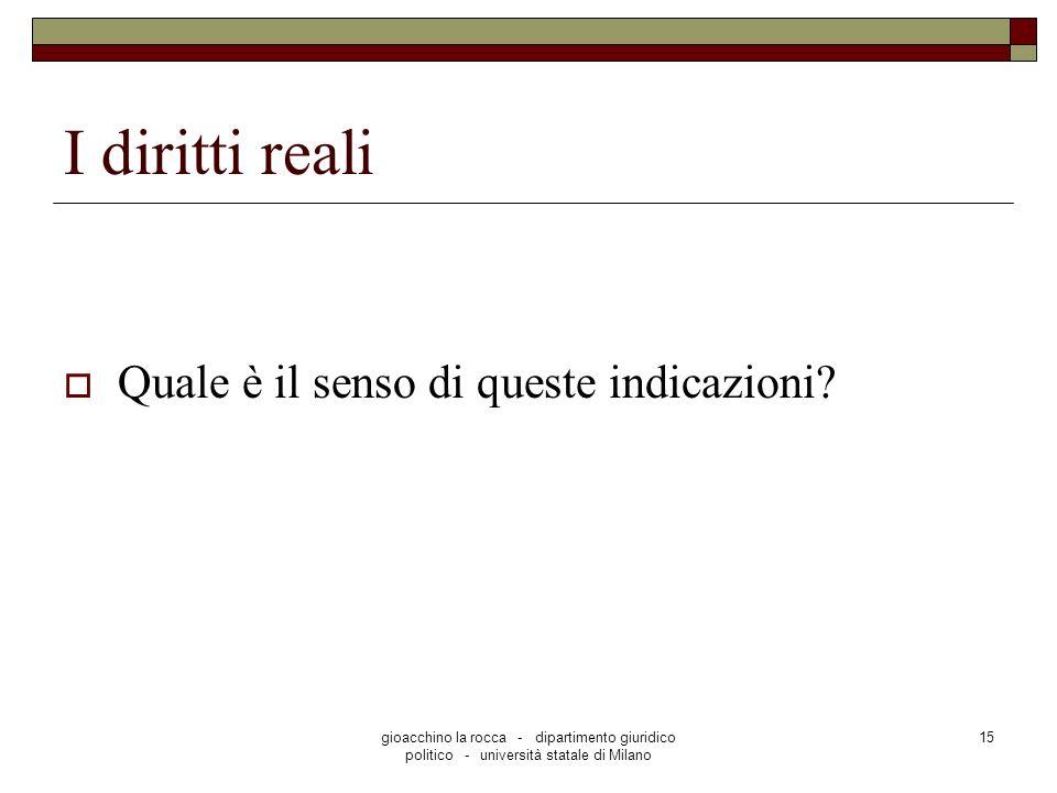 gioacchino la rocca - dipartimento giuridico politico - università statale di Milano 15 I diritti reali Quale è il senso di queste indicazioni?