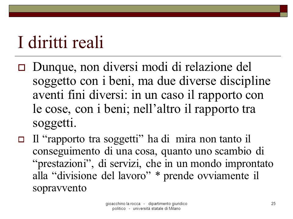 gioacchino la rocca - dipartimento giuridico politico - università statale di Milano 25 I diritti reali Dunque, non diversi modi di relazione del sogg