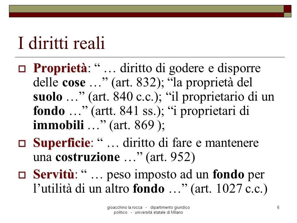 gioacchino la rocca - dipartimento giuridico politico - università statale di Milano 6 I diritti reali Proprietà Proprietà: … diritto di godere e disporre delle cose … (art.