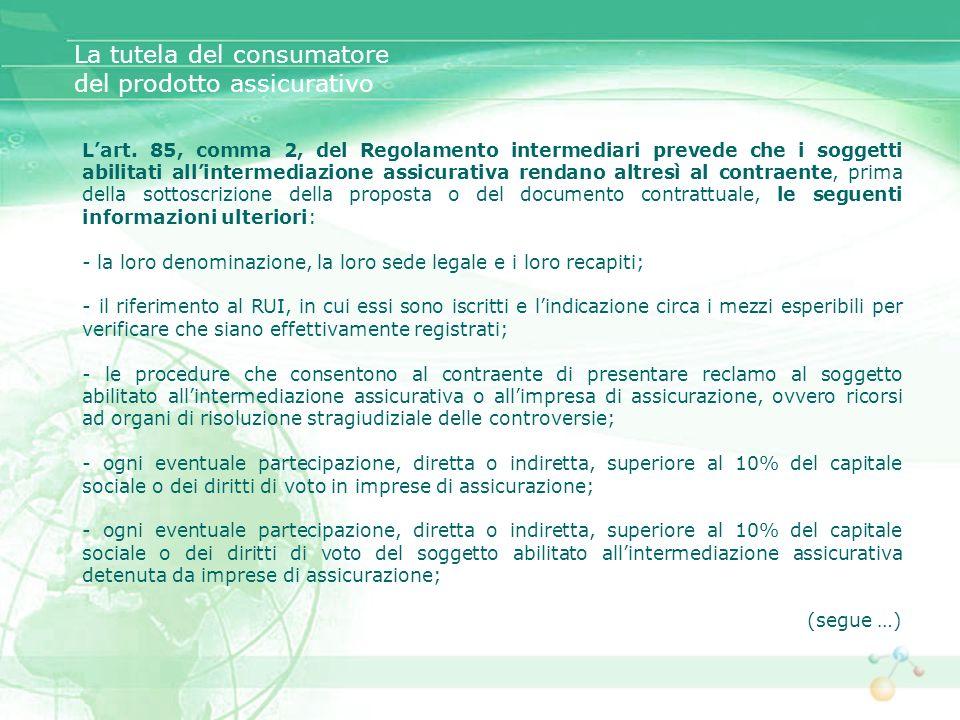 Lart. 85, comma 2, del Regolamento intermediari prevede che i soggetti abilitati allintermediazione assicurativa rendano altresì al contraente, prima