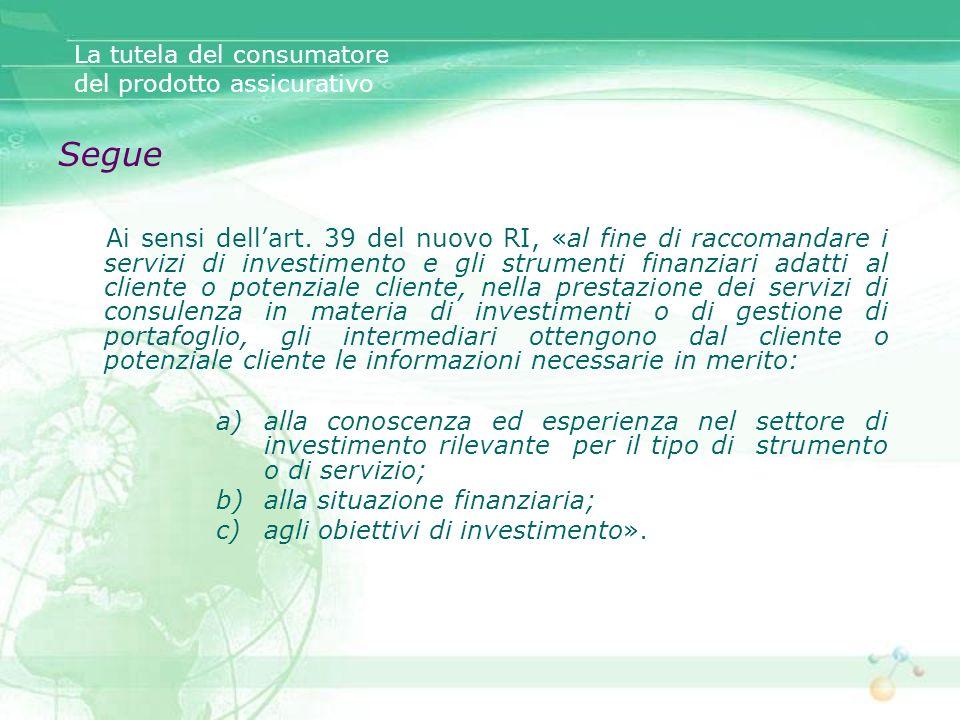 Segue Ai sensi dellart. 39 del nuovo RI, «al fine di raccomandare i servizi di investimento e gli strumenti finanziari adatti al cliente o potenziale