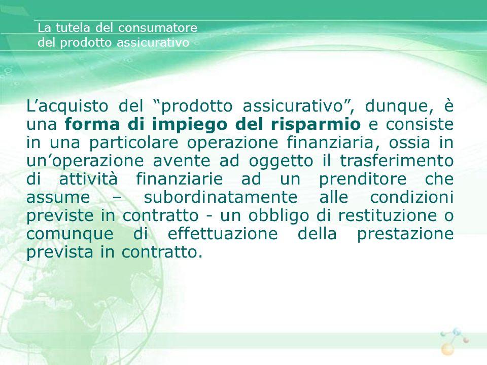 Lacquisto del prodotto assicurativo, dunque, è una forma di impiego del risparmio e consiste in una particolare operazione finanziaria, ossia in unope