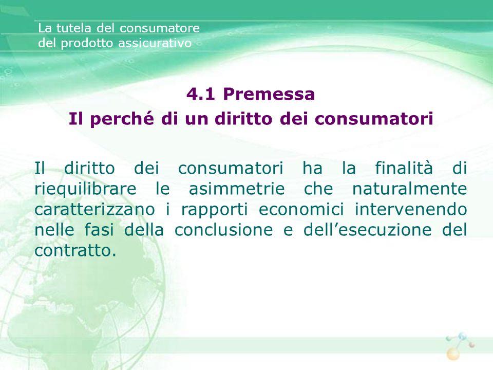 La tutela del consumatore del prodotto assicurativo 4.1 Premessa Il perché di un diritto dei consumatori Il diritto dei consumatori ha la finalità di