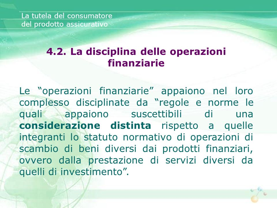 La tutela del consumatore del prodotto assicurativo 4.2. La disciplina delle operazioni finanziarie Le operazioni finanziarie appaiono nel loro comple