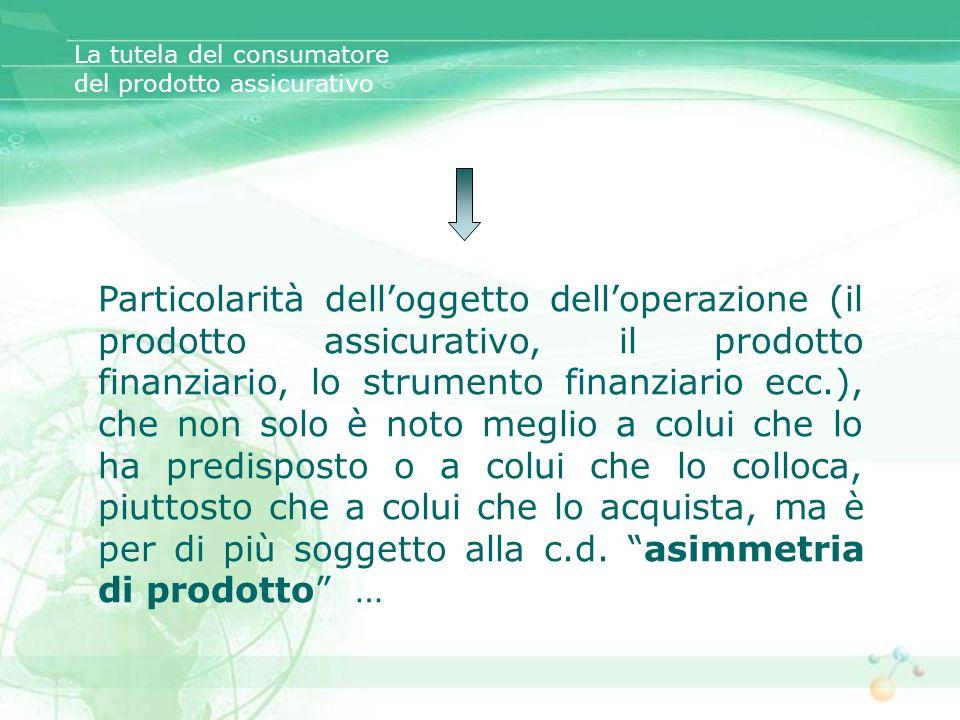 La tutela del consumatore del prodotto assicurativo Particolarità delloggetto delloperazione (il prodotto assicurativo, il prodotto finanziario, lo st