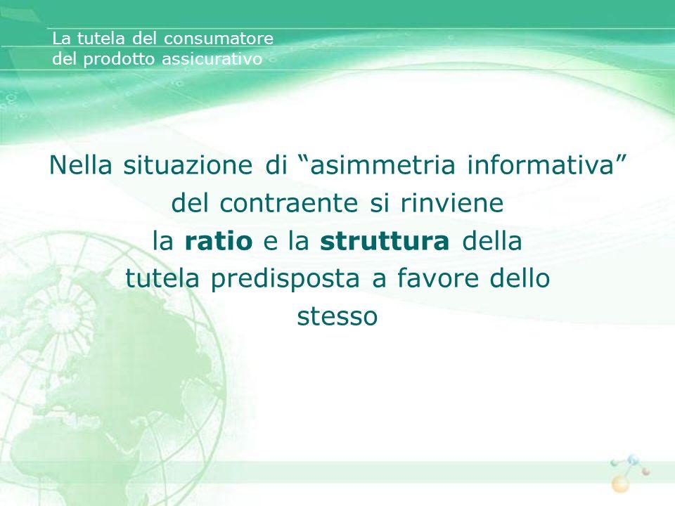 La tutela del consumatore del prodotto assicurativo Nella situazione di asimmetria informativa del contraente si rinviene la ratio e la struttura dell